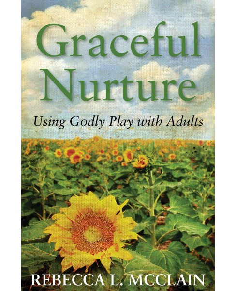 Graceful Nurture : Using Godly Play With Adults -  by Rebecca L. Mcclain (Paperback) - image 1 of 1