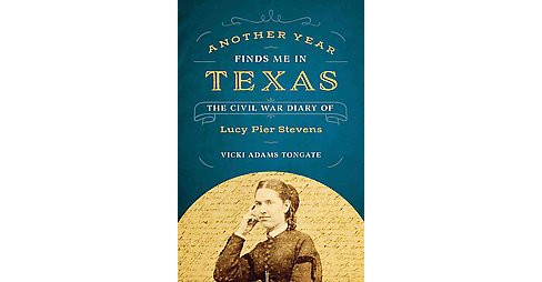 Another Year Finds Me in Texas : The Civil War Diary of Lucy Pier Stevens (Hardcover) (Vicki Adams - image 1 of 1