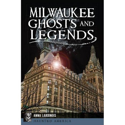 Milwaukee Ghosts and Legends - (Haunted America) by  Anna Lardinois (Paperback)