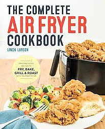 Complete Air Fryer Cookbook : Amazingly Easy Recipes to Fry, Bake, Grill, and Roast with Your Air Fryer