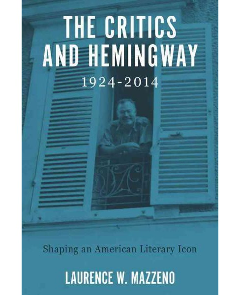 Critics and Hemingway, 1924-2014 : Shaping an American Literary Icon (Hardcover) (Laurence W. Mazzeno) - image 1 of 1