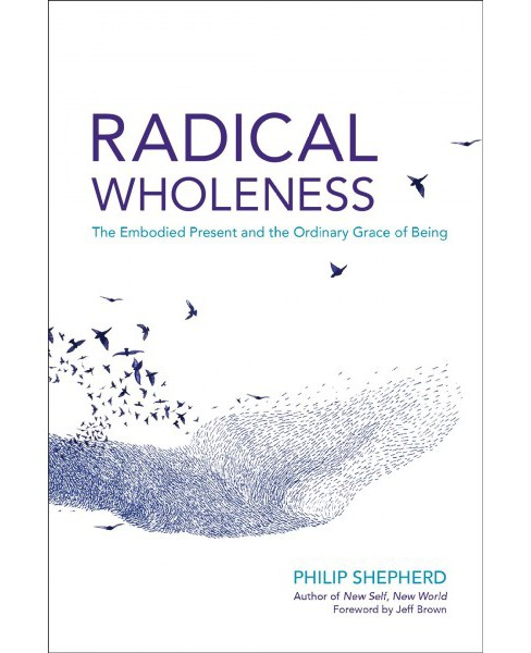 Radical Wholeness : The Embodied Present and the Ordinary Grace of Being (Paperback) (Philip Shepherd) - image 1 of 1