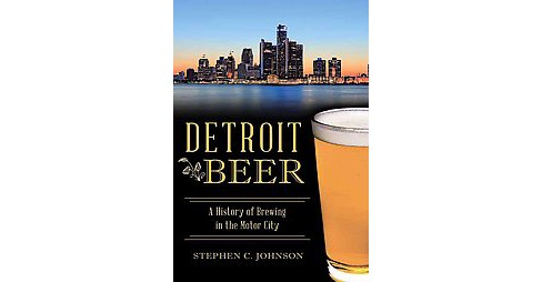Detroit Beer : A History of Brewing in the Motor City (Paperback) (Stephen C. Johnson) - image 1 of 1