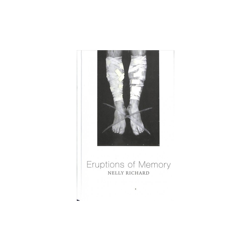 Eruptions of Memory : The Critique of Memory in Chile, 1990-2015 - by Nelly Richard (Hardcover)