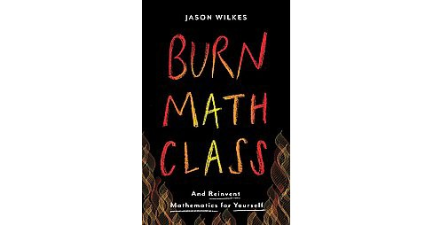 Burn Math Class : And Reinvent Mathematics for Yourself (Hardcover) (Jason Wilkes) - image 1 of 1