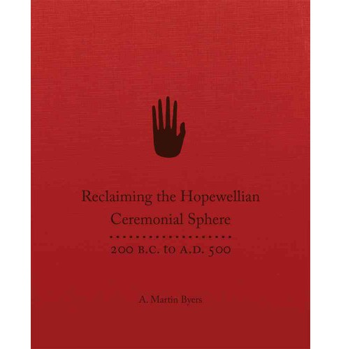 Reclaiming the Hopewellian Ceremonial Sphere : 200 B.C. to A.D. 500 (Hardcover) (A. Martin Byers) - image 1 of 1
