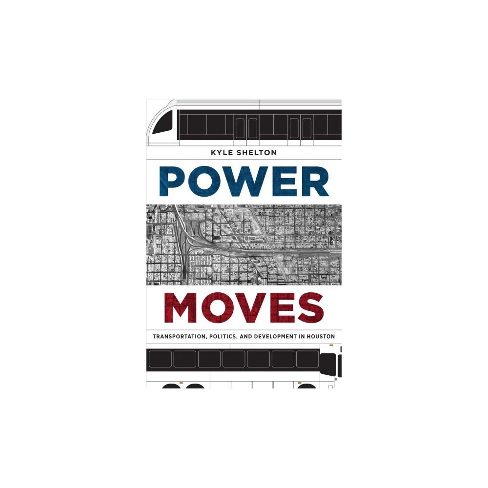 Power Moves : Transportation, Politics, and Development in Houston - by Kyle Shelton (Paperback)