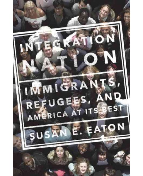 Integration Nation : Immigrants, Refugees, and America at Its Best (Hardcover) (Susan E. Eaton) - image 1 of 1