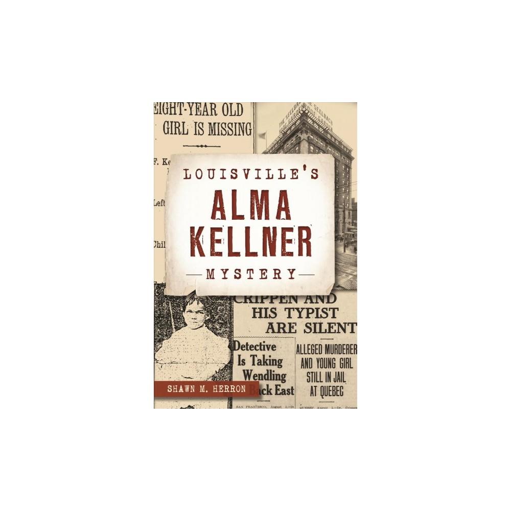 Louisville's Alma Kellner Mystery - (True Crime) by Shawn M. Herron (Paperback)