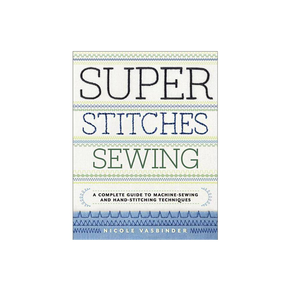 Super Stitches Sewing - by Nicole Vasbinder (Paperback) The Perfect Stitch for Every Project Does your sewing machine come with lots of fancy stitches that you've never thought to try? This essential guide to machine and hand stitches will teach you how to use any and every stitch for professional-looking seams, hems, gathers, darts, and more. Unlock your full sewing potential with 57 machine stitches, 18 hand stitches, and tips to choose the correct needles, threads, and sewing machine accessories, complete with detailed step-by-step tutorials and illustrations. This comprehensive stitch dictionary is a must-have companion for any sewer, whether you just bought your first sewing machine or you're a seasoned expert looking to polish your skills. If your passion is dressmaking, tailoring, or simply mending your own clothes, Super Stitches Sewing gives you all of the information you need to make every project a success.