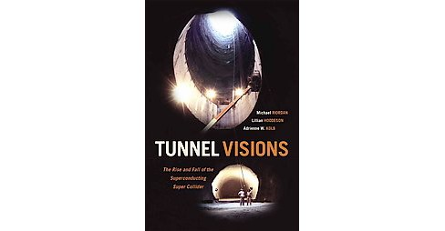 Tunnel Visions : The Rise and Fall of the Superconducting Super Collider (Hardcover) (Michael Riordan) - image 1 of 1