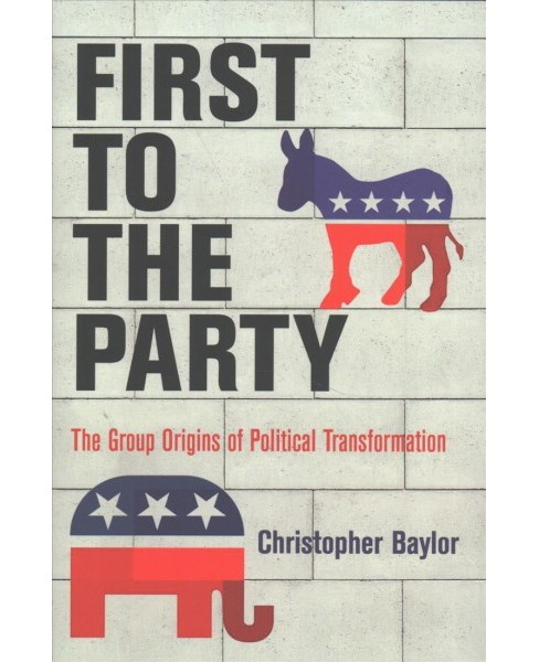 First to the Party : The Group Origins of Political Transformation -  by Christopher Baylor (Hardcover) - image 1 of 1