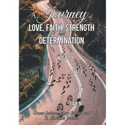 A Journey of Love, Faith, Strength and Determination - by  Grover Jackson & Mary Fullard & E Christine Jackson (Hardcover)