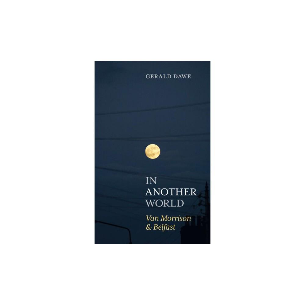 In Another World : Van Morrison & Belfast - by Gerald Dawe (Hardcover)