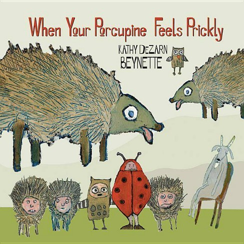 When Your Porcupine Feels Prickly - by  Kathy DeZarn Beynette (Hardcover) - image 1 of 1