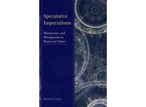 Speculative Imperialisms : Monstrosity and Masquerade in Postracial Times -  by Susana Loza (Hardcover) - image 1 of 1