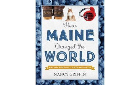 How Maine Changed the World : A History in 50 People, Places, and Objects - by Nancy Griffin (Hardcover) - image 1 of 1