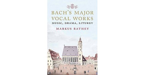 Bach's Major Vocal Works : Music, Drama, Liturgy (Hardcover) (Markus Rathey) - image 1 of 1