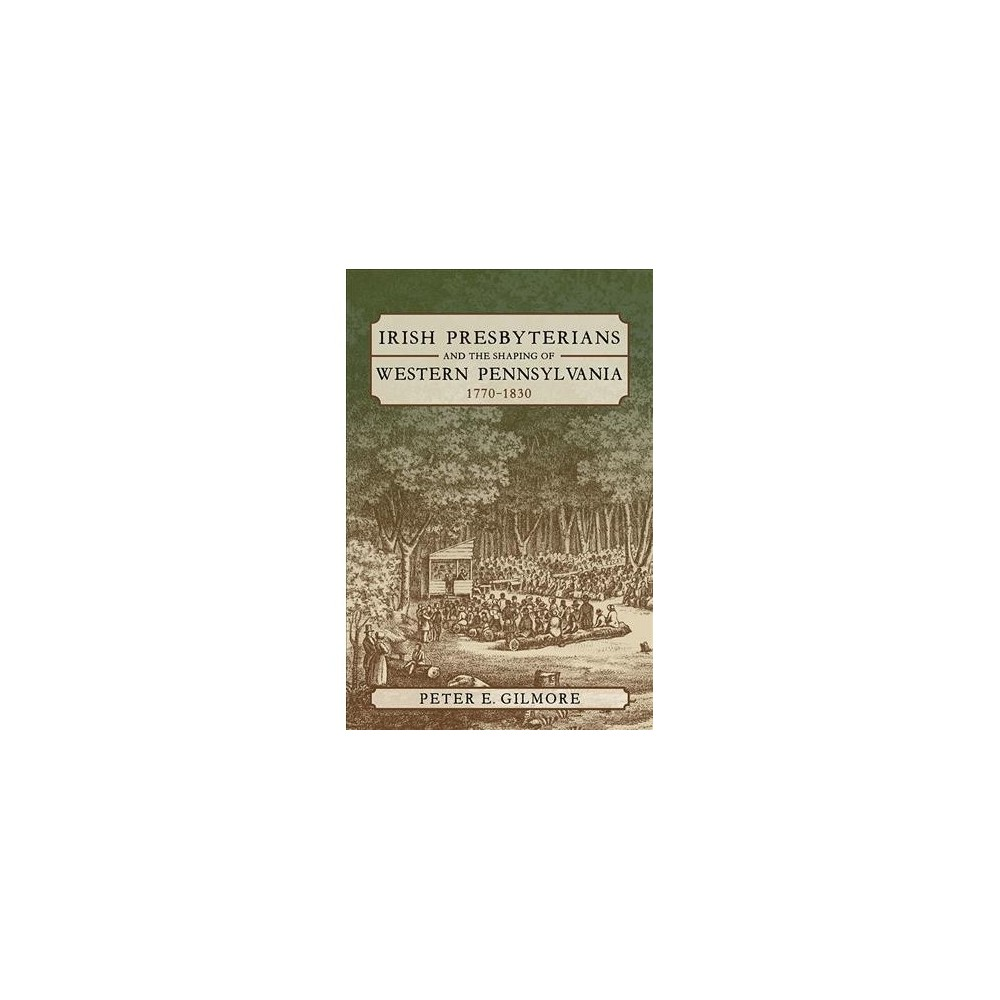 Irish Presbyterians and the Shaping of Western Pennsylvania, 1770-1830 - by Peter E. Gilmore (Hardcover)