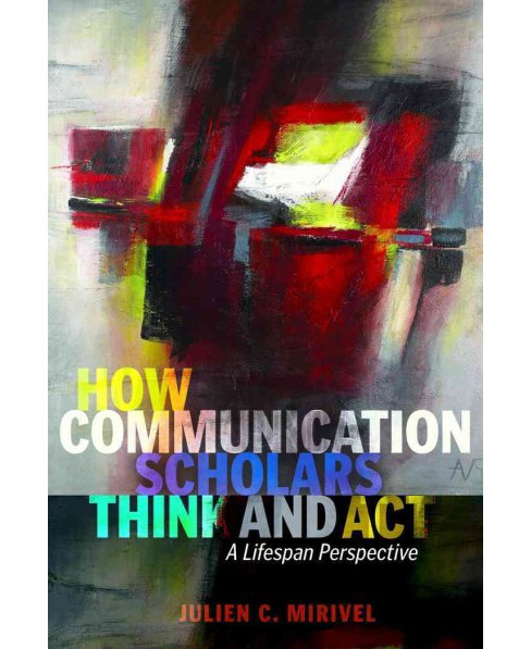 How Communication Scholars Think and Act : A Lifespan Perspective (Paperback) (Julien C. Mirivel) - image 1 of 1