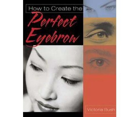 How to Create the Perfect Eyebrow (Paperback) (Victoria Bush) - image 1 of 1