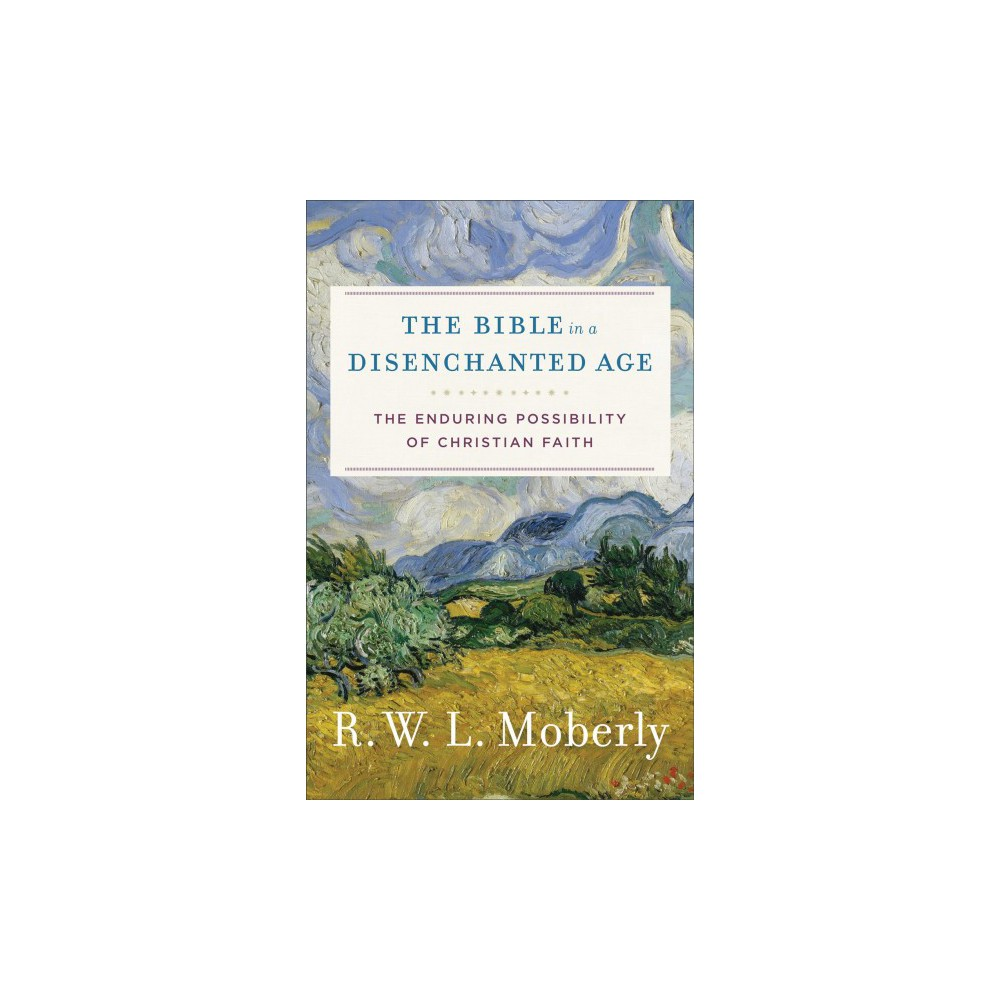 Bible in a Disenchanted Age : The Enduring Possibility of Christian Faith (Hardcover) (R. W. L. Moberly)