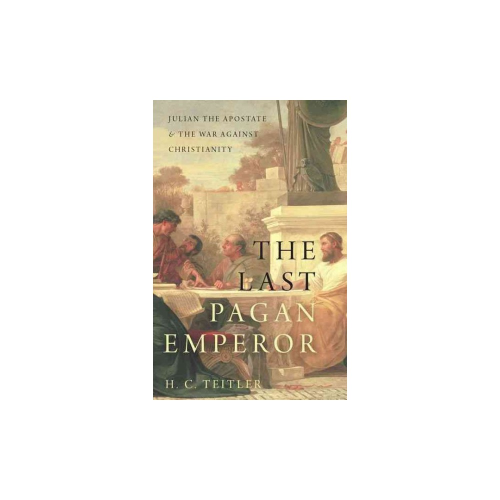 Last Pagan Emperor : Julian the Apostate and the War Against Christianity - by H. C. Teitler (Hardcover)