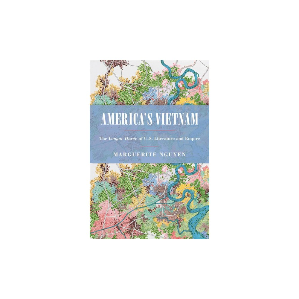 America's Vietnam : The Longue Durée of U.S. Literature and Empire - by Marguerite Nguyen (Hardcover)