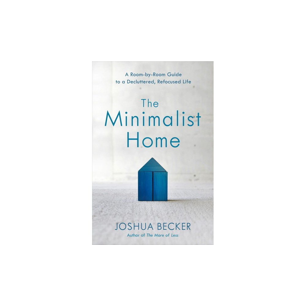 Minimalist Home : A Room-by-Room Guide to a Decluttered, Refocused Life - by Joshua Becker (Hardcover)