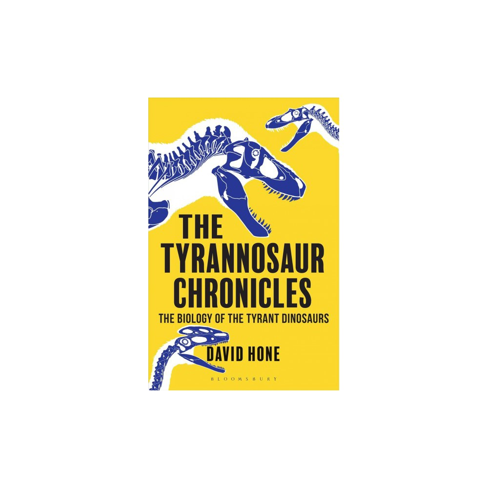 Tyrannosaur Chronicles : The Biology of the Tyrant Dinosaurs - Reprint by David Hone (Paperback)