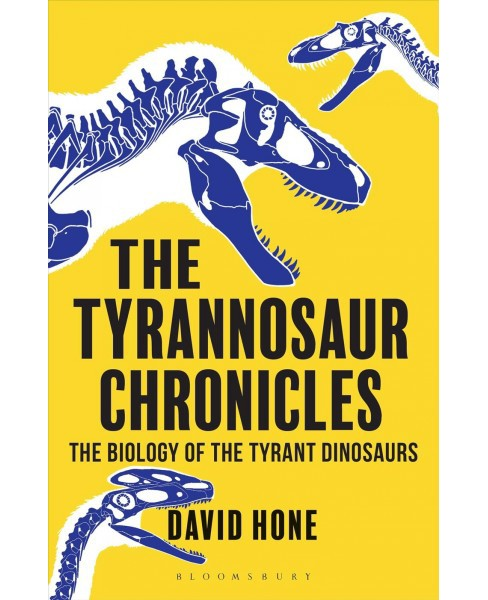 Tyrannosaur Chronicles : The Biology of the Tyrant Dinosaurs -  Reprint by David Hone (Paperback) - image 1 of 1