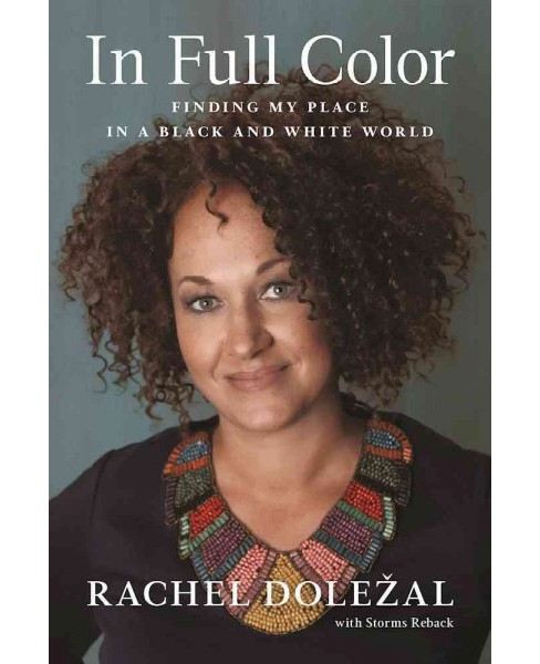 In Full Color : Finding My Place in a Black and White World (Hardcover) (Rachel Dolezal) - image 1 of 1