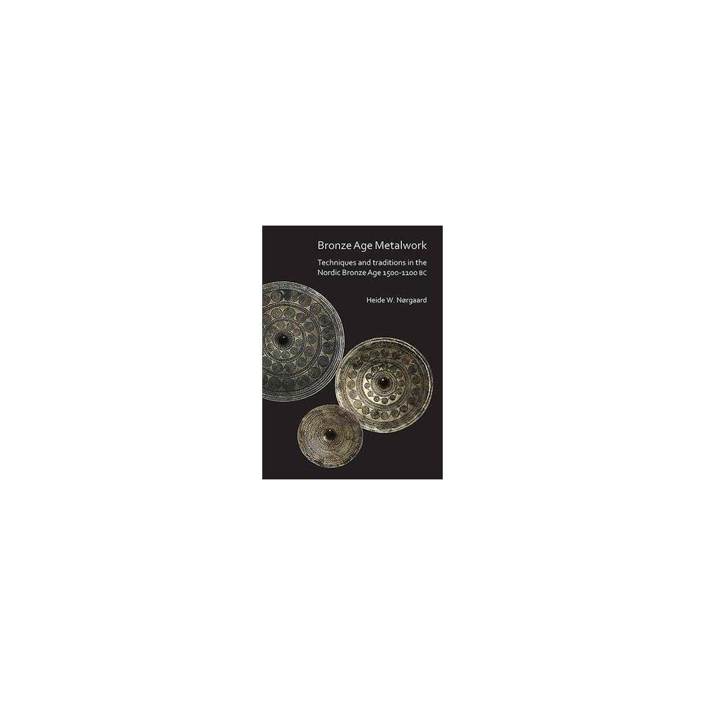 Bronze Age Metalwork : Techniques and traditions in the Nordic Bronze Age 1500-1100 BC - (Paperback)