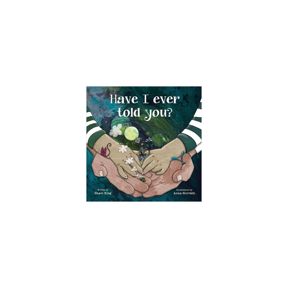 Have I Ever Told You? - by Shani King (Hardcover)