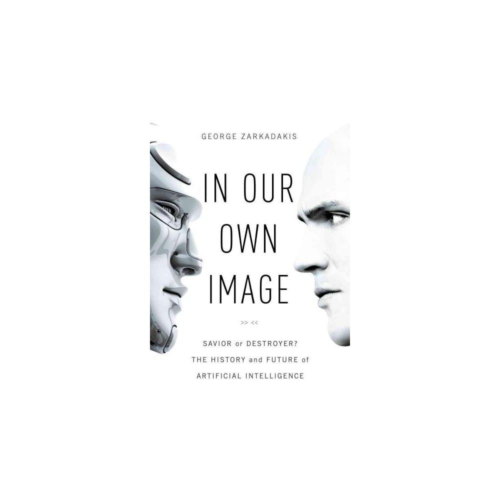 In Our Own Image : Savior or Destroyer? The History and Future of Artificial Intelligence (Hardcover)