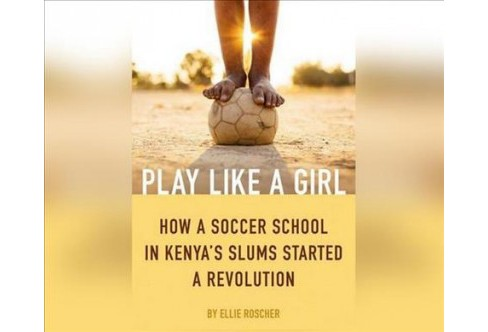 Play Like a Girl : How a Soccer School in Kenya's Slums Started a Revolution (MP3-CD) (Ellie Roscher) - image 1 of 1