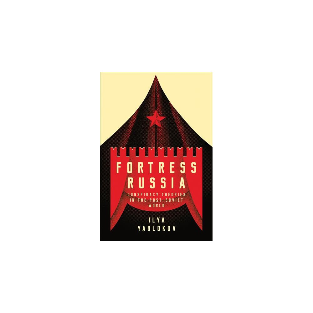 Fortress Russia : Conspiracy Theories in the Post-soviet World - by Ilya Yablokov (Hardcover)