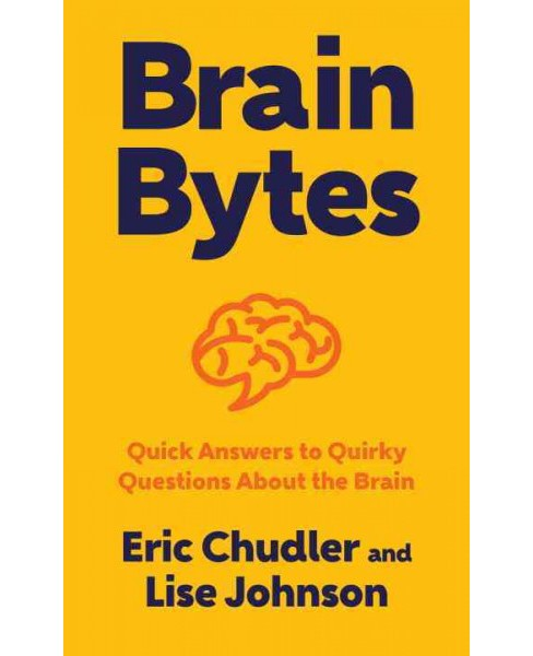 Brain Bytes : Quick Answers to Quirky Questions About the Brain (Hardcover) (Eric Chudler & Lise A. - image 1 of 1