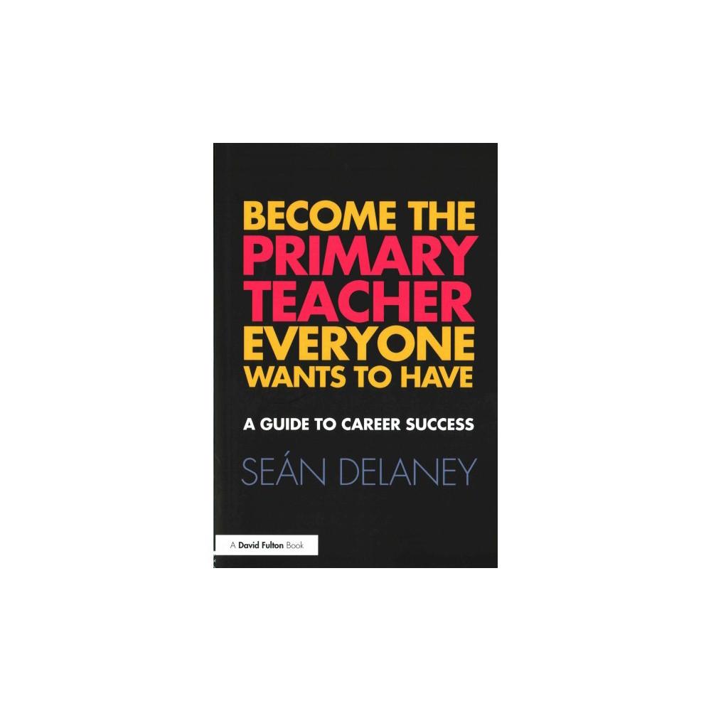 Become the Primary Teacher Everyone Wants to Have : A Guide to Career Success (Paperback) (Seu00e1n