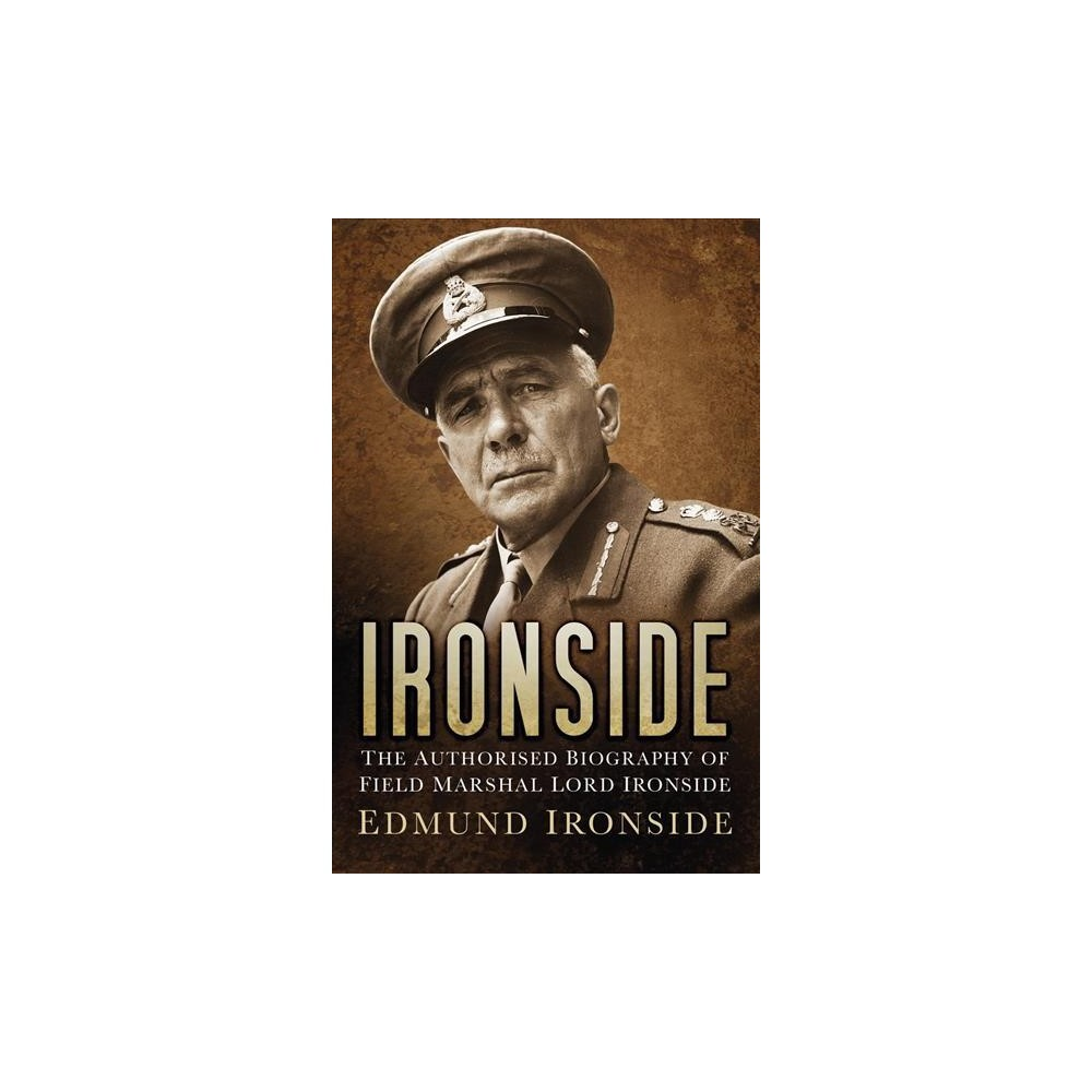 Ironside : The Authorised Biography of Field Marshal Lord Ironside - by Edmund Ironside (Hardcover)