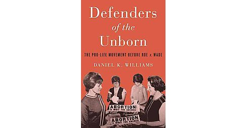 Defenders of the Unborn : The Pro-Life Movement Before Roe V. Wade (Hardcover) (Daniel K. Williams) - image 1 of 1