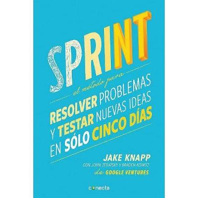 Sprint - El Metodo Para Resolver Problemas Y Testar Nuevas Ideas En Solo Cinco D IAS / Sprint: How to Solve Big Problems and Test New - (Paperback)