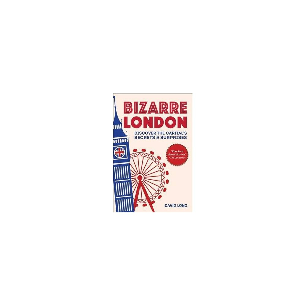 Bizarre London : Discover the Capital's Secrets & Surprises - Reprint by David Long (Paperback)