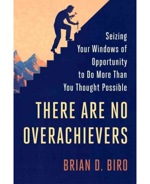 There Are No Overachievers : Seizing Your Windows of Opportunity to Do More Than You Thought Possible - image 1 of 1