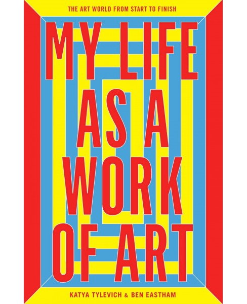 My Life As a Work of Art : The Art World from Start to Finish (Hardcover) (Katya Tylevich) - image 1 of 1