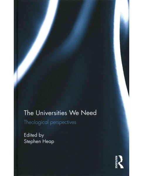 Universities We Need : Theological Perspectives (Hardcover) (Stephen Heap) - image 1 of 1