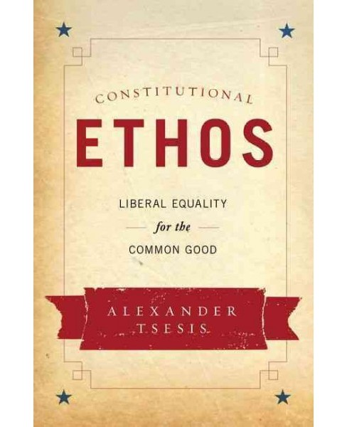 Constitutional Ethos : Liberal Equality for the Common Good (Hardcover) (Alexander Tsesis) - image 1 of 1