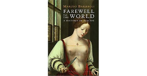 Farewell to the World : A History of Suicide (Revised / Updated) (Paperback) (Marzio Barbagli) - image 1 of 1