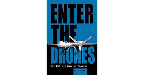 Enter the Drones : The FAA and UAVs in America (Hardcover) (Bill Carey) - image 1 of 1