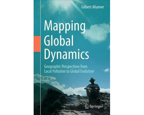 Mapping Global Dynamics : Geographic Perspectives from Local Pollution to Global Evolution (Hardcover) - image 1 of 1